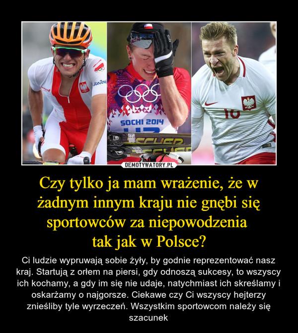 Czy tylko ja mam wrażenie, że w żadnym innym kraju nie gnębi się sportowców za niepowodzenia tak jak w Polsce? – Ci ludzie wypruwają sobie żyły, by godnie reprezentować nasz kraj. Startują z orłem na piersi, gdy odnoszą sukcesy, to wszyscy ich kochamy, a gdy im się nie udaje, natychmiast ich skreślamy i oskarżamy o najgorsze. Ciekawe czy Ci wszyscy hejterzy znieśliby tyle wyrzeczeń. Wszystkim sportowcom należy się szacunek