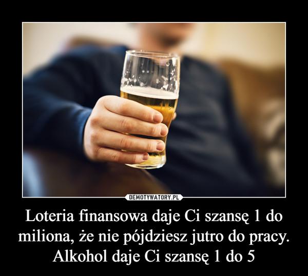 Loteria finansowa daje Ci szansę 1 do miliona, że nie pójdziesz jutro do pracy. Alkohol daje Ci szansę 1 do 5 –