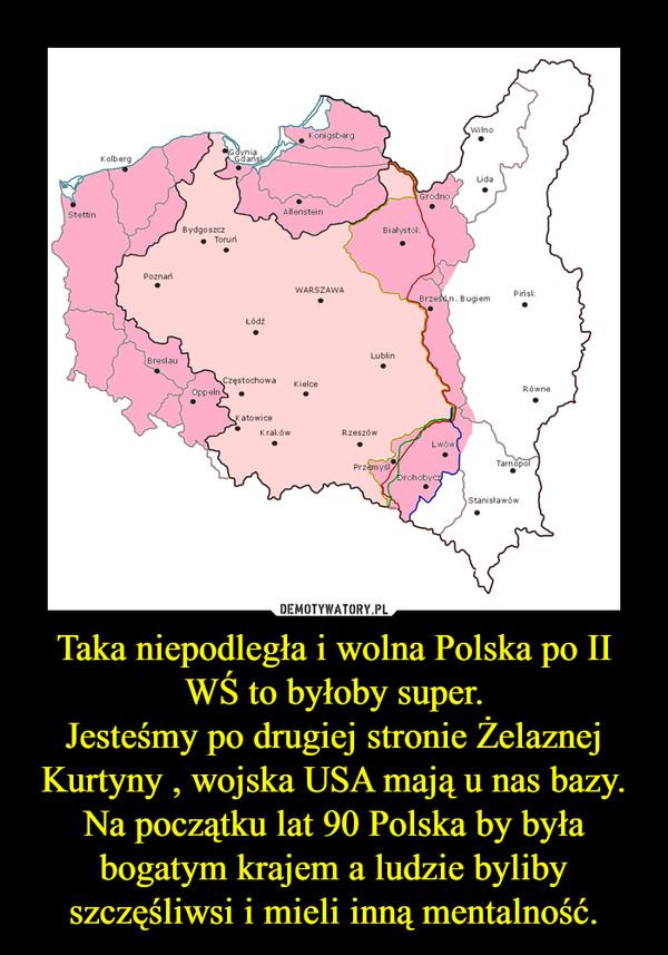 Taka niepodległa i wolna Polska po II WŚ to byłoby super.Jesteśmy po drugiej stronie Żelaznej Kurtyny , wojska USA mają u nas bazy.Na początku lat 90 Polska by była bogatym krajem a ludzie byliby szczęśliwsi i mieli inną mentalność. –