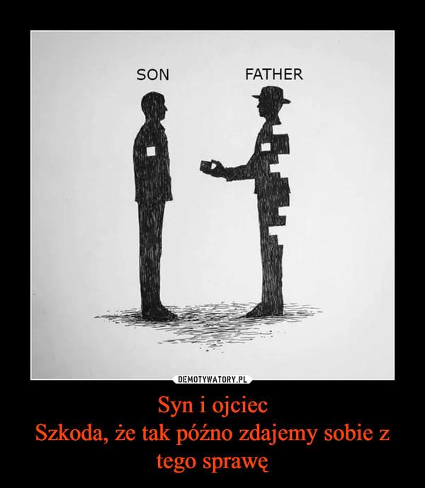 Syn i ojciecSzkoda, że tak późno zdajemy sobie z tego sprawę –
