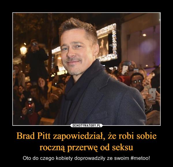 Brad Pitt zapowiedział, że robi sobie roczną przerwę od seksu – Oto do czego kobiety doprowadziły ze swoim #metoo!