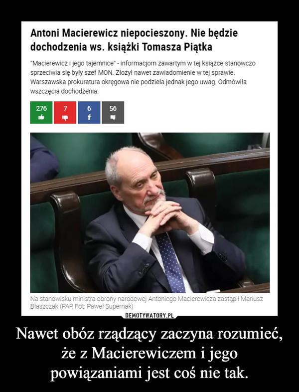 Nawet obóz rządzący zaczyna rozumieć, że z Macierewiczem i jego powiązaniami jest coś nie tak. –