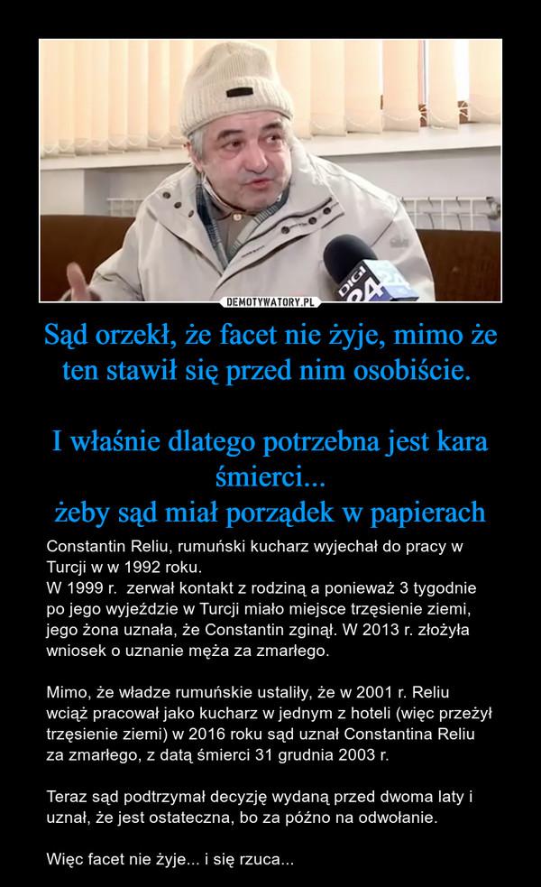 Sąd orzekł, że facet nie żyje, mimo że ten stawił się przed nim osobiście. I właśnie dlatego potrzebna jest kara śmierci...żeby sąd miał porządek w papierach – Constantin Reliu, rumuński kucharz wyjechał do pracy w Turcji w w 1992 roku.W 1999 r.  zerwał kontakt z rodziną a ponieważ 3 tygodnie po jego wyjeździe w Turcji miało miejsce trzęsienie ziemi, jego żona uznała, że Constantin zginął. W 2013 r. złożyła wniosek o uznanie męża za zmarłego. Mimo, że władze rumuńskie ustaliły, że w 2001 r. Reliu wciąż pracował jako kucharz w jednym z hoteli (więc przeżył trzęsienie ziemi) w 2016 roku sąd uznał Constantina Reliu za zmarłego, z datą śmierci 31 grudnia 2003 r.Teraz sąd podtrzymał decyzję wydaną przed dwoma laty i uznał, że jest ostateczna, bo za późno na odwołanie.Więc facet nie żyje... i się rzuca...