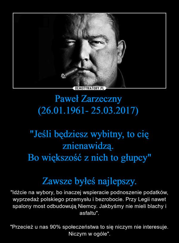 """Paweł Zarzeczny (26.01.1961- 25.03.2017) """"Jeśli będziesz wybitny, to cię znienawidzą. Bo większość z nich to głupcy""""Zawsze byłeś najlepszy. – """"Idźcie na wybory, bo inaczej wspieracie podnoszenie podatków, wyprzedaż polskiego przemysłu i bezrobocie. Przy Legii nawet spalony most odbudowują Niemcy. Jakbyśmy nie mieli blachy i asfaltu"""".""""Przecież u nas 90% społeczeństwa to się niczym nie interesuje. Niczym w ogóle""""."""