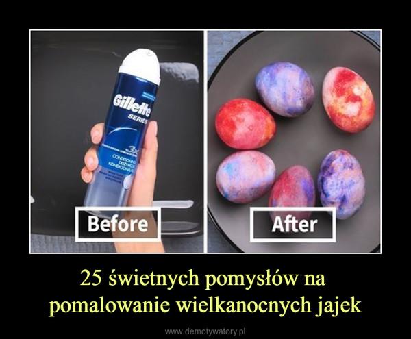 25 świetnych pomysłów na pomalowanie wielkanocnych jajek –