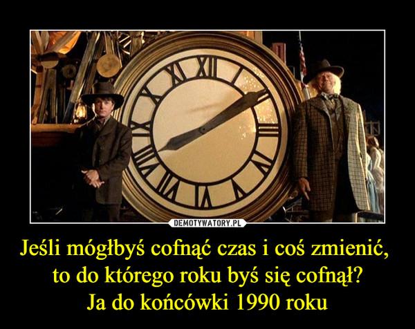 Jeśli mógłbyś cofnąć czas i coś zmienić, to do którego roku byś się cofnął?Ja do końcówki 1990 roku –