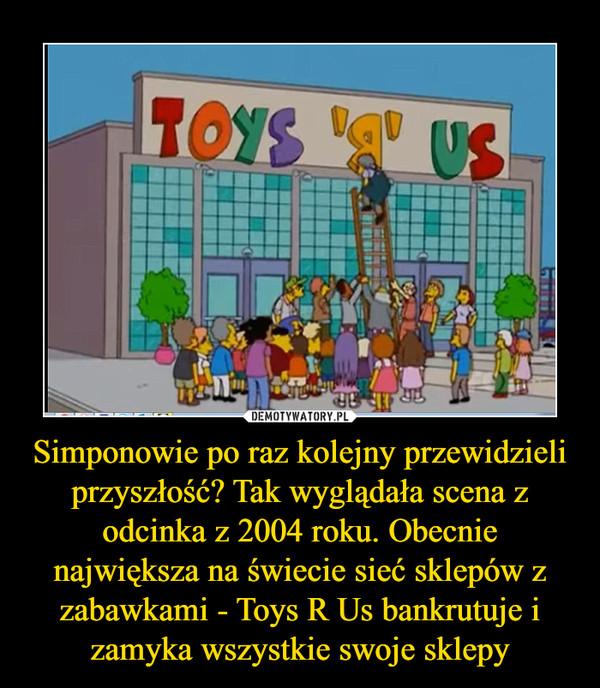 Simponowie po raz kolejny przewidzieli przyszłość? Tak wyglądała scena z odcinka z 2004 roku. Obecnie największa na świecie sieć sklepów z zabawkami - Toys R Us bankrutuje i zamyka wszystkie swoje sklepy –