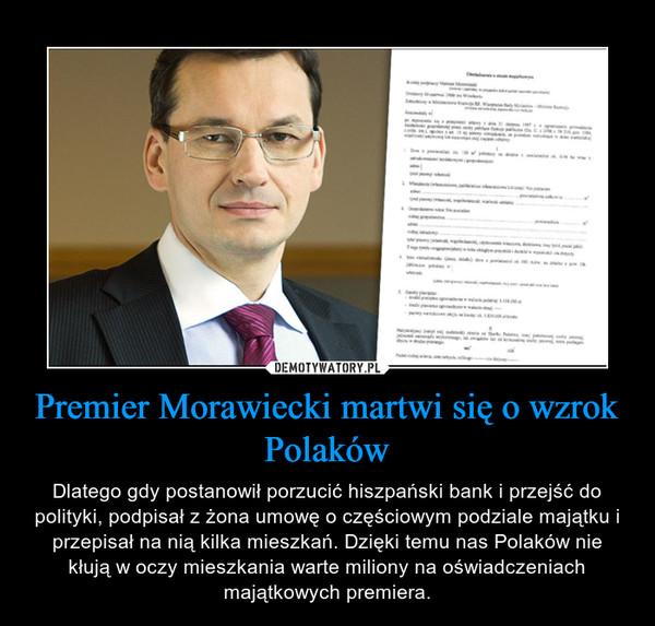 Premier Morawiecki martwi się o wzrok Polaków – Dlatego gdy postanowił porzucić hiszpański bank i przejść do polityki, podpisał z żona umowę o częściowym podziale majątku i przepisał na nią kilka mieszkań. Dzięki temu nas Polaków nie kłują w oczy mieszkania warte miliony na oświadczeniach majątkowych premiera.