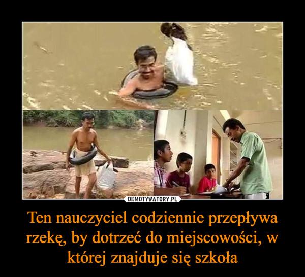 Ten nauczyciel codziennie przepływa rzekę, by dotrzeć do miejscowości, w której znajduje się szkoła –