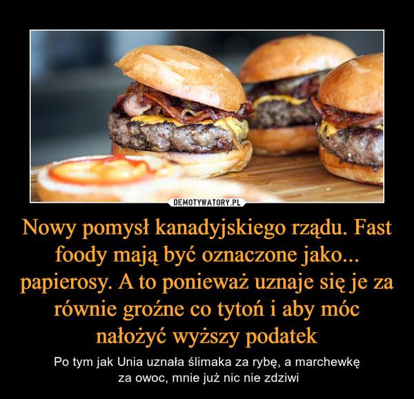 Nowy pomysł kanadyjskiego rządu. Fast foody mają być oznaczone jako... papierosy. A to ponieważ uznaje się je za równie groźne co tytoń i aby móc nałożyć wyższy podatek – Po tym jak Unia uznała ślimaka za rybę, a marchewkę za owoc, mnie już nic nie zdziwi