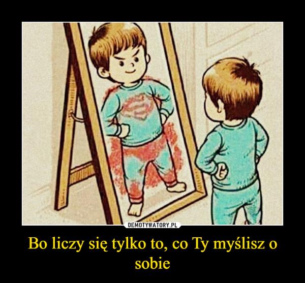 Bo liczy się tylko to, co Ty myślisz o sobie –