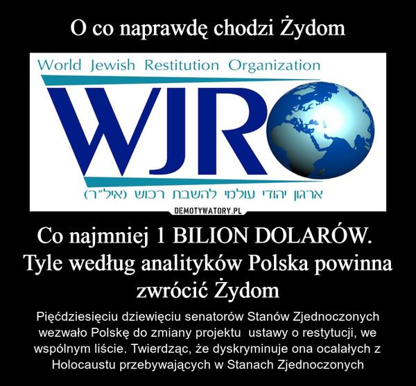 Co najmniej 1 BILION DOLARÓW.  Tyle według analityków Polska powinna zwrócić Żydom – Pięćdziesięciu dziewięciu senatorów Stanów Zjednoczonych wezwało Polskę do zmiany projektu  ustawy o restytucji, we wspólnym liście. Twierdząc, że dyskryminuje ona ocalałych z Holocaustu przebywających w Stanach Zjednoczonych