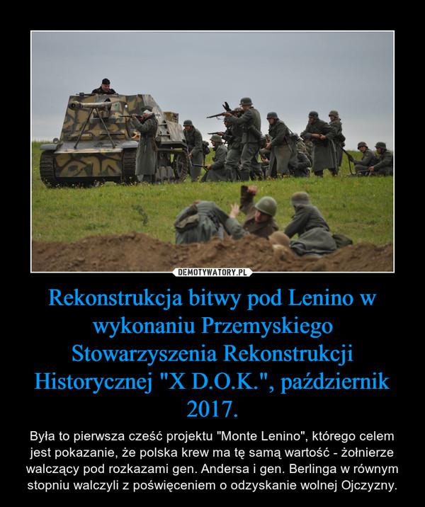 """Rekonstrukcja bitwy pod Lenino w wykonaniu Przemyskiego Stowarzyszenia Rekonstrukcji Historycznej """"X D.O.K."""", październik 2017. – Była to pierwsza cześć projektu """"Monte Lenino"""", którego celem jest pokazanie, że polska krew ma tę samą wartość - żołnierze walczący pod rozkazami gen. Andersa i gen. Berlinga w równym stopniu walczyli z poświęceniem o odzyskanie wolnej Ojczyzny."""