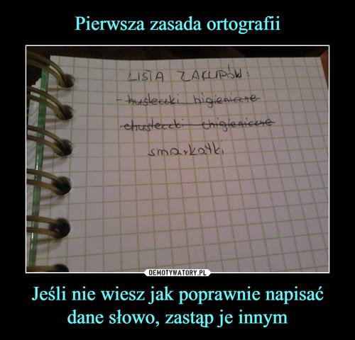 Pierwsza zasada ortografii Jeśli nie wiesz jak poprawnie napisać dane słowo, zastąp je innym