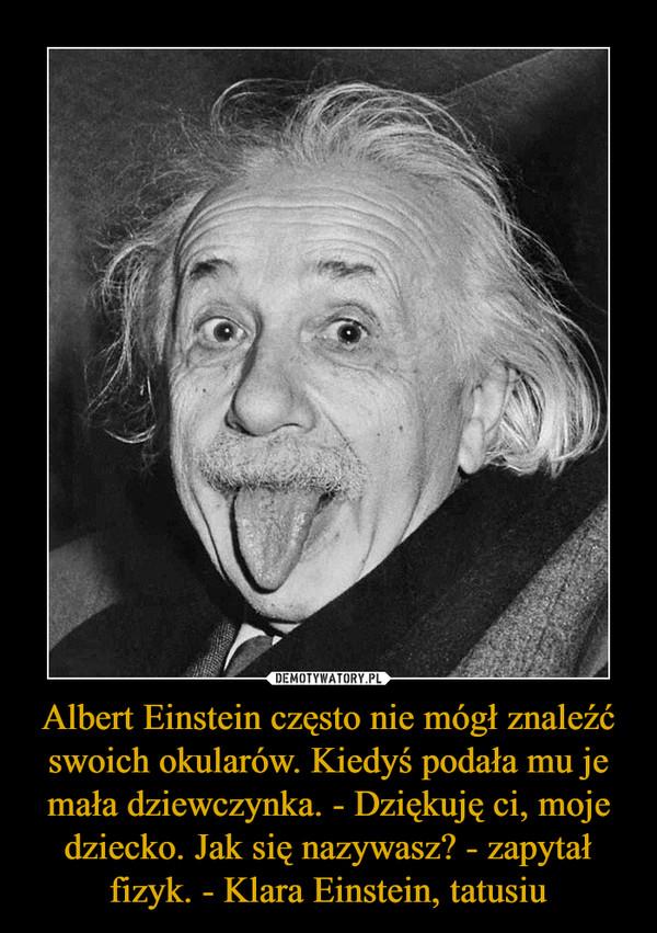 Albert Einstein często nie mógł znaleźć swoich okularów. Kiedyś podała mu je mała dziewczynka. - Dziękuję ci, moje dziecko. Jak się nazywasz? - zapytał fizyk. - Klara Einstein, tatusiu –