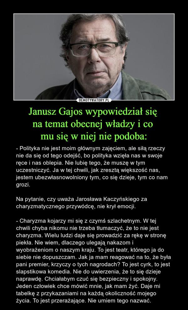 Janusz Gajos wypowiedział się na temat obecnej władzy i co mu się w niej nie podoba: – - Polityka nie jest moim głównym zajęciem, ale siłą rzeczy nie da się od tego odejść, bo polityka wzięła nas w swoje ręce i nas oblepia. Nie lubię tego, że muszę w tym uczestniczyć. Ja w tej chwili, jak zresztą większość nas, jestem ubezwłasnowolniony tym, co się dzieje, tym co nam grozi.Na pytanie, czy uważa Jarosława Kaczyńskiego za charyzmatycznego przywódcę, nie krył emocji.- Charyzma kojarzy mi się z czymś szlachetnym. W tej chwili chyba nikomu nie trzeba tłumaczyć, że to nie jest charyzma. Wielu ludzi daje się prowadzić za rękę w stronę piekła. Nie wiem, dlaczego ulegają nakazom i wyobrażeniom o naszym kraju. To jest teatr, którego ja do siebie nie dopuszczam. Jak ja mam reagować na to, że była pani premier, krzyczy o tych nagrodach? To jest cyrk, to jest slapstikowa komedia. Nie do uwierzenia, że to się dzieje naprawdę. Chciałabym czuć się bezpieczny i spokojny. Jeden człowiek chce mówić mnie, jak mam żyć. Daje mi tabelkę z przykazaniami na każdą okoliczność mojego życia. To jest przerażające. Nie umiem tego nazwać.