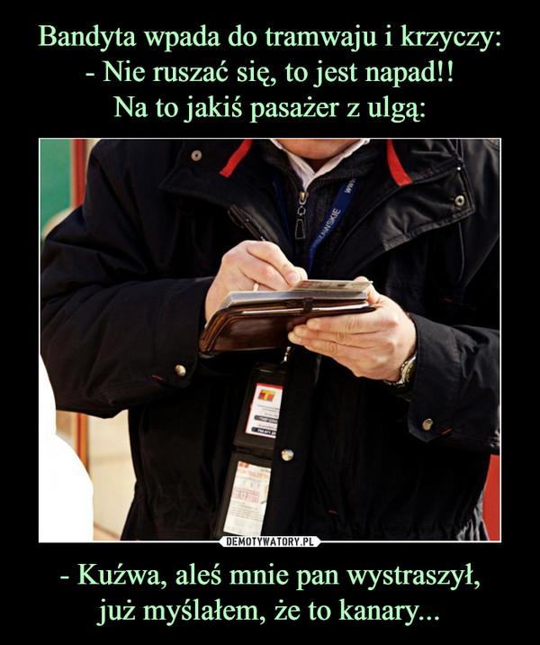 - Kuźwa, aleś mnie pan wystraszył,już myślałem, że to kanary... –