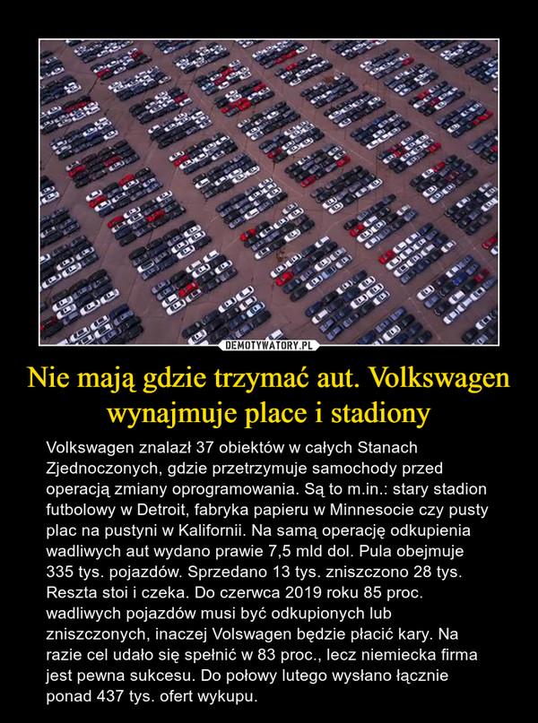 Nie mają gdzie trzymać aut. Volkswagen wynajmuje place i stadiony – Volkswagen znalazł 37 obiektów w całych Stanach Zjednoczonych, gdzie przetrzymuje samochody przed operacją zmiany oprogramowania. Są to m.in.: stary stadion futbolowy w Detroit, fabryka papieru w Minnesocie czy pusty plac na pustyni w Kalifornii. Na samą operację odkupienia wadliwych aut wydano prawie 7,5 mld dol. Pula obejmuje 335 tys. pojazdów. Sprzedano 13 tys. zniszczono 28 tys. Reszta stoi i czeka. Do czerwca 2019 roku 85 proc. wadliwych pojazdów musi być odkupionych lub zniszczonych, inaczej Volswagen będzie płacić kary. Na razie cel udało się spełnić w 83 proc., lecz niemiecka firma jest pewna sukcesu. Do połowy lutego wysłano łącznie ponad 437 tys. ofert wykupu.