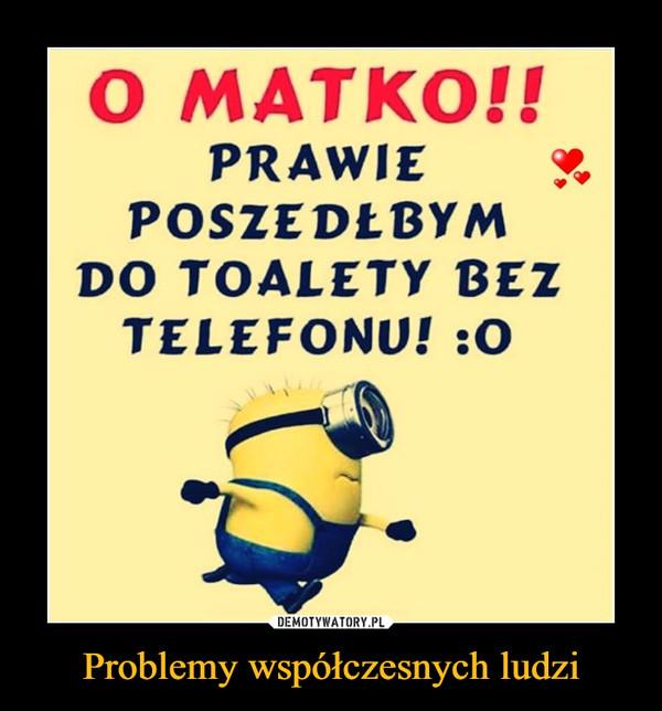 Problemy współczesnych ludzi –  O MATKO!!PRAWIEPOSZEDŁBYMDO TOALETY BEZTELEFONU! :O