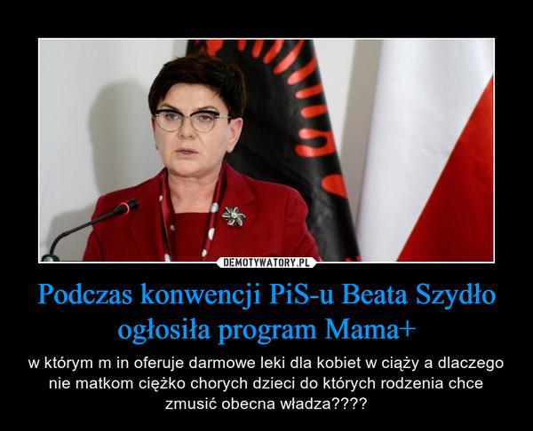 Podczas konwencji PiS-u Beata Szydło ogłosiła program Mama+ – w którym m in oferuje darmowe leki dla kobiet w ciąży a dlaczego nie matkom ciężko chorych dzieci do których rodzenia chce zmusić obecna władza????