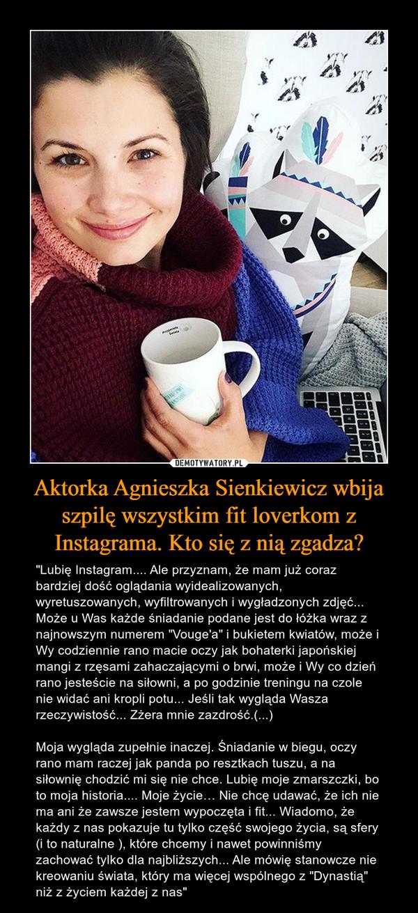 """Aktorka Agnieszka Sienkiewicz wbija szpilę wszystkim fit loverkom z Instagrama. Kto się z nią zgadza? – """"Lubię Instagram.... Ale przyznam, że mam już coraz bardziej dość oglądania wyidealizowanych, wyretuszowanych, wyfiltrowanych i wygładzonych zdjęć... Może u Was każde śniadanie podane jest do łóżka wraz z najnowszym numerem """"Vouge'a"""" i bukietem kwiatów, może i Wy codziennie rano macie oczy jak bohaterki japońskiej mangi z rzęsami zahaczającymi o brwi, może i Wy co dzień rano jesteście na siłowni, a po godzinie treningu na czole nie widać ani kropli potu... Jeśli tak wygląda Wasza rzeczywistość... Zżera mnie zazdrość.(...)Moja wygląda zupełnie inaczej. Śniadanie w biegu, oczy rano mam raczej jak panda po resztkach tuszu, a na siłownię chodzić mi się nie chce. Lubię moje zmarszczki, bo to moja historia.... Moje życie… Nie chcę udawać, że ich nie ma ani że zawsze jestem wypoczęta i fit... Wiadomo, że każdy z nas pokazuje tu tylko część swojego życia, są sfery (i to naturalne ), które chcemy i nawet powinniśmy zachować tylko dla najbliższych... Ale mówię stanowcze nie kreowaniu świata, który ma więcej wspólnego z """"Dynastią"""" niż z życiem każdej z nas"""""""