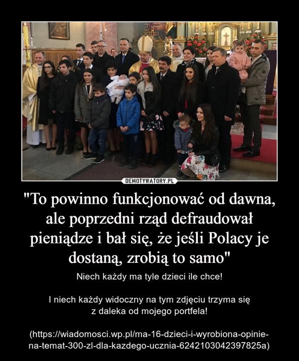 """""""To powinno funkcjonować od dawna, ale poprzedni rząd defraudował pieniądze i bał się, że jeśli Polacy je dostaną, zrobią to samo"""" – Niech każdy ma tyle dzieci ile chce!I niech każdy widoczny na tym zdjęciu trzyma sięz daleka od mojego portfela!(https://wiadomosci.wp.pl/ma-16-dzieci-i-wyrobiona-opinie-na-temat-300-zl-dla-kazdego-ucznia-6242103042397825a)"""