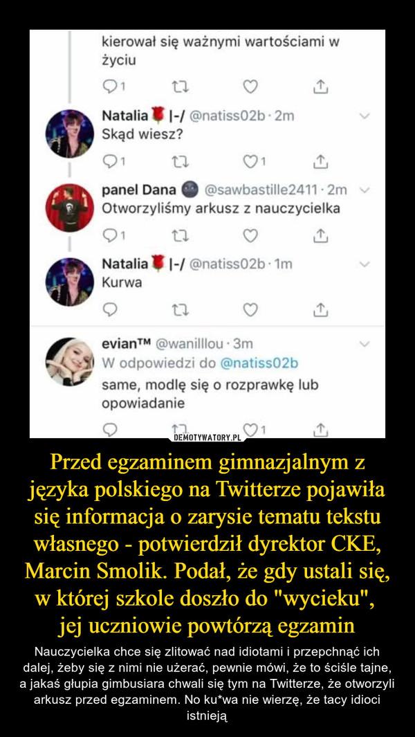 """Przed egzaminem gimnazjalnym z języka polskiego na Twitterze pojawiła się informacja o zarysie tematu tekstu własnego - potwierdził dyrektor CKE, Marcin Smolik. Podał, że gdy ustali się, w której szkole doszło do """"wycieku"""", jej uczniowie powtórzą egzamin – Nauczycielka chce się zlitować nad idiotami i przepchnąć ich dalej, żeby się z nimi nie użerać, pewnie mówi, że to ściśle tajne, a jakaś głupia gimbusiara chwali się tym na Twitterze, że otworzyli arkusz przed egzaminem. No ku*wa nie wierzę, że tacy idioci istnieją kierował się ważnymi wartościami w życiu Natalia (natiss02b • 2m Skąd wiesz? panel Dana o @sawbastille2411 - 2m Otworzyliśmy arkusz z nauczycielka Natalia I 1-/ @natiss02b • lm Kurwa evianTM @wanilllou • 3m 40 W odpowiedzi do @natiss02b dr same, modlę się o rozprawkę lub opowiadanie"""