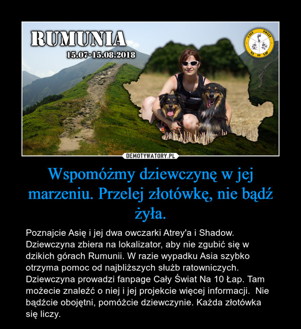 Wspomóżmy dziewczynę w jej marzeniu. Przelej złotówkę, nie bądź żyła. – Poznajcie Asię i jej dwa owczarki Atrey'a i Shadow. Dziewczyna zbiera na lokalizator, aby nie zgubić się w dzikich górach Rumunii. W razie wypadku Asia szybko otrzyma pomoc od najbliższych służb ratowniczych. Dziewczyna prowadzi fanpage Cały Świat Na 10 Łap. Tam możecie znaleźć o niej i jej projekcie więcej informacji.  Nie bądźcie obojętni, pomóżcie dziewczynie. Każda złotówka się liczy.