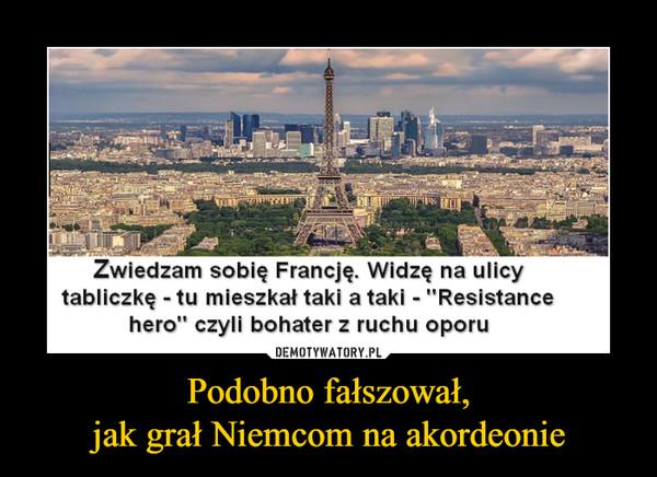"""Podobno fałszował,jak grał Niemcom na akordeonie –  Zwiedzam sobię Francję. Widzę na ulicytabliczkę - tu mieszkał taki a taki - """"Resistancehero"""" czyli bohater z ruchu oporu"""