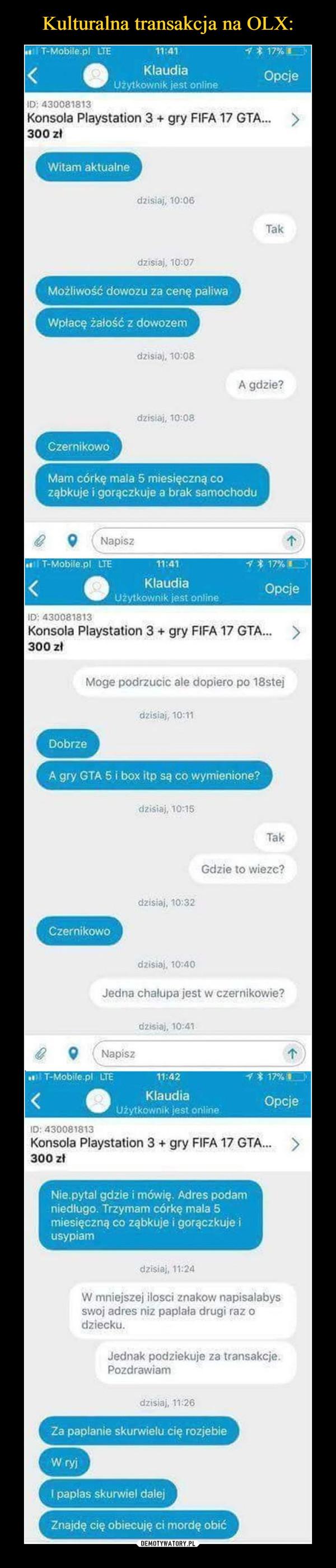 –  Konsola Playstation 3+ gry FIFA 17 GTA...>300 złWitam aktualnedzisiaj, 10:06Takdzisiaj, 10:07Możliwość dowozu za cenę paliwaWpłacę żałość z dowozemdzisiaj, 10:08A gdzie?dzisiaj, 10:08CzernikowoMam córkę mala 5 miesięczną coząbkuje i gorączkuje a brak samochodu9 (Napisz11:41KlaudiaUżytkownik jest onlineT-Mobile.pl LTEOpcjeID; 430081813Konsola Playstation 3+gry FIFA 17 GTA.>300 zMoge podrzucic ale dopiero po 18stejdzisiaj, 10:11DobrzeA gry GTA 5 i box itp są co wymienione?dzisiaj, 10:15TakGdzie to wiezc?dzisiaj, 10:32Czernikowodzisiaj, 10:40Jedna chalupa jest w czernikowie?Konsola Playstation 3+ gry FIFA 17 GTA.>300 złNie.pytal gdzie i mówię. Adres podamniedługo. Trzymam córkę mala 5miesięczną co ząbkuje i gorączkuje iusypiamdzisiaj, 11:24W mniejszej ilosci znakow napisalabysswoj adres niz paplała drugi raz odziecku.Jednak podziekuje za transakcje.Pozdrawiamdzisiaj, 11:26Za paplanie skurwielu cię rozjebieW ryjI paplas skurwiel dalejZnajdę cię obiecuję ci mordę obić