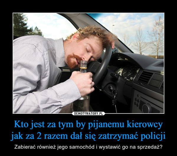 Kto jest za tym by pijanemu kierowcy jak za 2 razem dał się zatrzymać policji – Zabierać również jego samochód i wystawić go na sprzedaż?