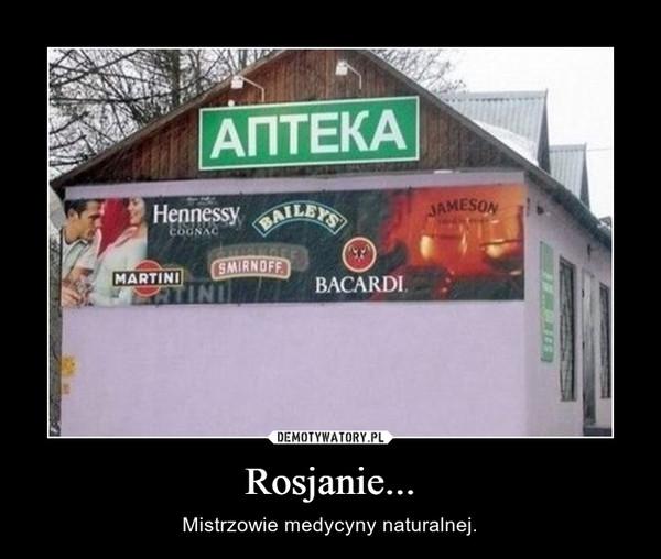 Rosjanie... – Mistrzowie medycyny naturalnej.