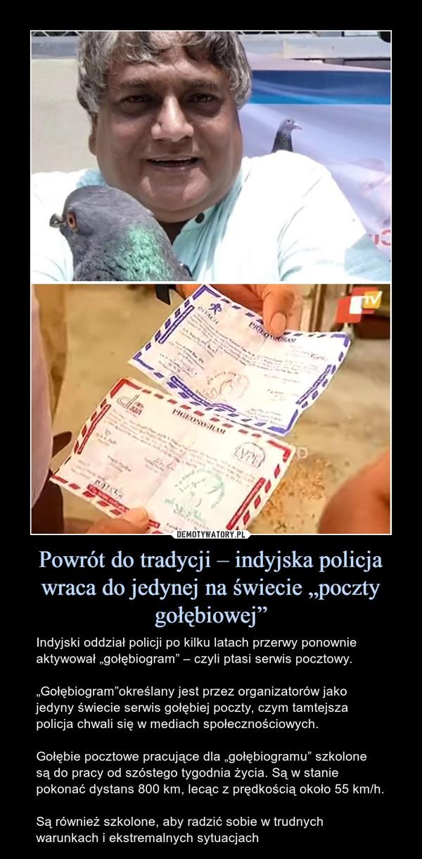 """Powrót do tradycji – indyjska policja wraca do jedynej na świecie """"poczty gołębiowej"""" – Indyjski oddział policji po kilku latach przerwy ponownie aktywował """"gołębiogram"""" – czyli ptasi serwis pocztowy.""""Gołębiogram""""określany jest przez organizatorów jako jedyny świecie serwis gołębiej poczty, czym tamtejsza policja chwali się w mediach społecznościowych.Gołębie pocztowe pracujące dla """"gołębiogramu"""" szkolone są do pracy od szóstego tygodnia życia. Są w stanie pokonać dystans 800 km, lecąc z prędkością około 55 km/h.Są również szkolone, aby radzić sobie w trudnych warunkach i ekstremalnych sytuacjach"""