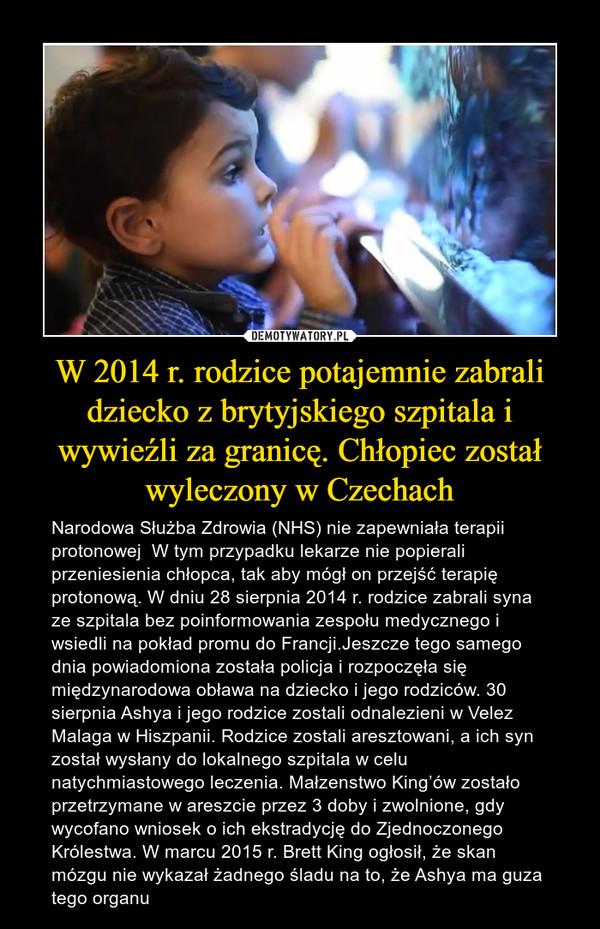 W 2014 r. rodzice potajemnie zabrali dziecko z brytyjskiego szpitala i wywieźli za granicę. Chłopiec został wyleczony w Czechach – Narodowa Służba Zdrowia (NHS) nie zapewniała terapii protonowej  W tym przypadku lekarze nie popierali przeniesienia chłopca, tak aby mógł on przejść terapię protonową. W dniu 28 sierpnia 2014 r. rodzice zabrali syna ze szpitala bez poinformowania zespołu medycznego i wsiedli na pokład promu do Francji.Jeszcze tego samego dnia powiadomiona została policja i rozpoczęła się międzynarodowa obława na dziecko i jego rodziców. 30 sierpnia Ashya i jego rodzice zostali odnalezieni w Velez Malaga w Hiszpanii. Rodzice zostali aresztowani, a ich syn został wysłany do lokalnego szpitala w celu natychmiastowego leczenia. Małzenstwo King'ów zostało przetrzymane w areszcie przez 3 doby i zwolnione, gdy wycofano wniosek o ich ekstradycję do Zjednoczonego Królestwa. W marcu 2015 r. Brett King ogłosił, że skan mózgu nie wykazał żadnego śladu na to, że Ashya ma guza tego organu