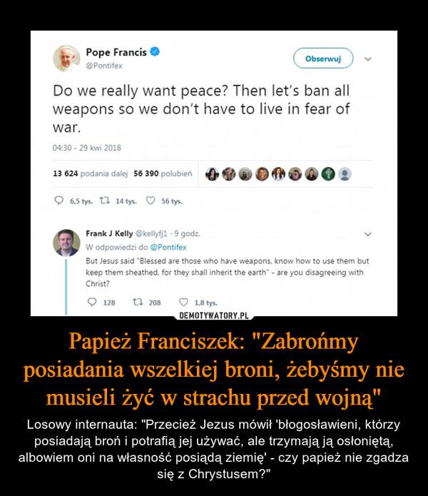"""Papież Franciszek: """"Zabrońmy posiadania wszelkiej broni, żebyśmy nie musieli żyć w strachu przed wojną"""" – Losowy internauta: """"Przecież Jezus mówił 'błogosławieni, którzy posiadają broń i potrafią jej używać, ale trzymają ją osłoniętą, albowiem oni na własność posiądą ziemię' - czy papież nie zgadza się z Chrystusem?"""" """" Pope Francis • @Pontifex Do we really want peace? Then let's ban all weapons so we don't have to live in fear of war. Frank J Kelly @kellyfjl 9 godz. W odpowiedzi do @Pontifex But Jesus said """"Blessed are those who have weapons, know how to use them but keep them sheathed, for they shall inherit the earth"""" - are you disagreeing with Christ?"""