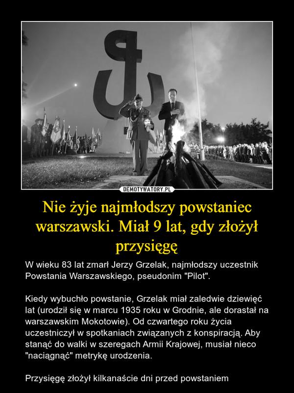 """Nie żyje najmłodszy powstaniec warszawski. Miał 9 lat, gdy złożył przysięgę – W wieku 83 lat zmarł Jerzy Grzelak, najmłodszy uczestnik Powstania Warszawskiego, pseudonim """"Pilot"""". Kiedy wybuchło powstanie, Grzelak miał zaledwie dziewięć lat (urodził się w marcu 1935 roku w Grodnie, ale dorastał na warszawskim Mokotowie). Od czwartego roku życia uczestniczył w spotkaniach związanych z konspiracją. Aby stanąć do walki w szeregach Armii Krajowej, musiał nieco """"naciągnąć"""" metrykę urodzenia. Przysięgę złożył kilkanaście dni przed powstaniem"""