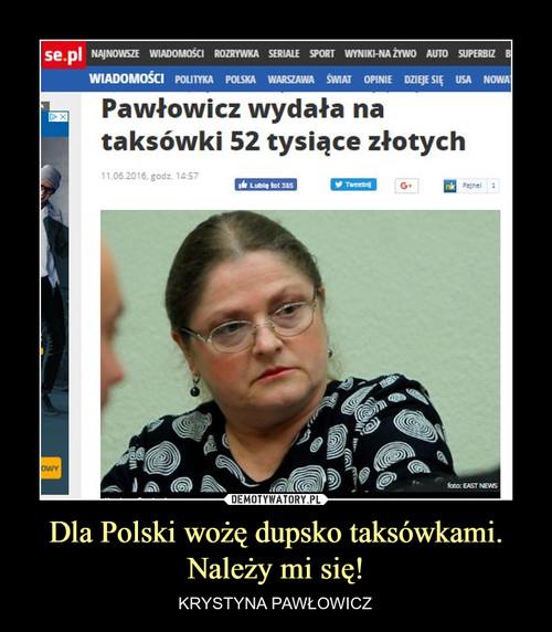 Dla Polski wożę dupsko taksówkami. Należy mi się!