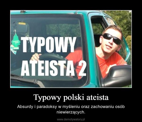 Typowy polski ateista – Absurdy i paradoksy w myśleniu oraz zachowaniu osób niewierzących.