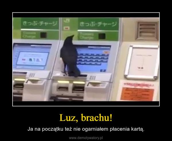 Luz, brachu! – Ja na początku też nie ogarniałem płacenia kartą.