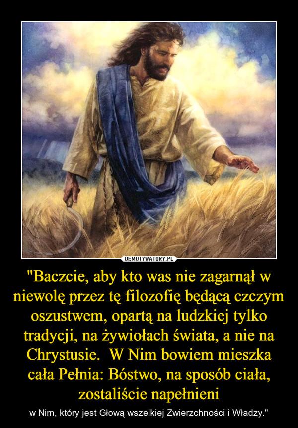 """""""Baczcie, aby kto was nie zagarnął w niewolę przez tę filozofię będącą czczym oszustwem, opartą na ludzkiej tylko tradycji, na żywiołach świata, a nie na Chrystusie.  W Nim bowiem mieszka cała Pełnia: Bóstwo, na sposób ciała, zostaliście napełnieni – w Nim, który jest Głową wszelkiej Zwierzchności i Władzy."""""""