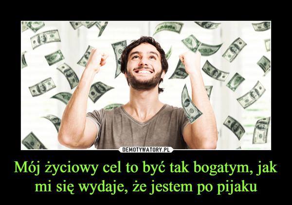 Mój życiowy cel to być tak bogatym, jak mi się wydaje, że jestem po pijaku –