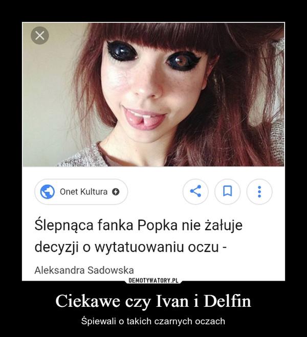 Ciekawe czy Ivan i Delfin – Śpiewali o takich czarnych oczach