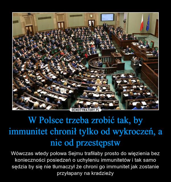 W Polsce trzeba zrobić tak, by immunitet chronił tylko od wykroczeń, a nie od przestępstw – Wówczas wtedy połowa Sejmu trafiłaby prosto do więzienia bez konieczności posiedzeń o uchyleniu immunitetów i tak samo sędzia by się nie tłumaczył że chroni go immunitet jak zostanie przyłapany na kradzieży