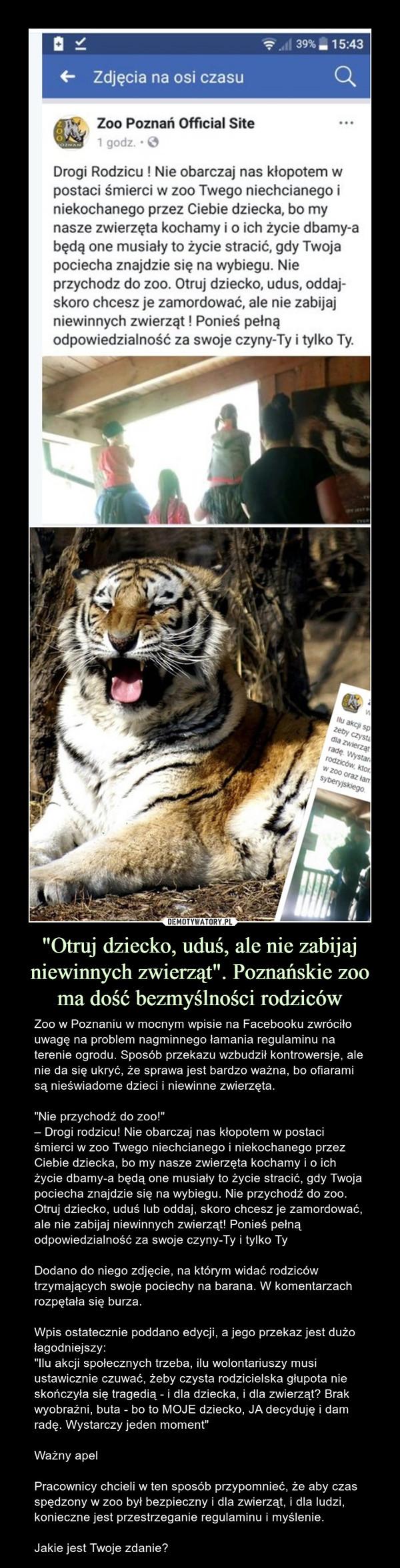 """""""Otruj dziecko, uduś, ale nie zabijaj niewinnych zwierząt"""". Poznańskie zoo ma dość bezmyślności rodziców – Zoo w Poznaniu w mocnym wpisie na Facebooku zwróciło uwagę na problem nagminnego łamania regulaminu na terenie ogrodu. Sposób przekazu wzbudził kontrowersje, ale nie da się ukryć, że sprawa jest bardzo ważna, bo ofiarami są nieświadome dzieci i niewinne zwierzęta.""""Nie przychodź do zoo!""""– Drogi rodzicu! Nie obarczaj nas kłopotem w postaci śmierci w zoo Twego niechcianego i niekochanego przez Ciebie dziecka, bo my nasze zwierzęta kochamy i o ich życie dbamy-a będą one musiały to życie stracić, gdy Twoja pociecha znajdzie się na wybiegu. Nie przychodź do zoo. Otruj dziecko, uduś lub oddaj, skoro chcesz je zamordować, ale nie zabijaj niewinnych zwierząt! Ponieś pełną odpowiedzialność za swoje czyny-Ty i tylko TyDodano do niego zdjęcie, na którym widać rodziców trzymających swoje pociechy na barana. W komentarzach rozpętała się burza.Wpis ostatecznie poddano edycji, a jego przekaz jest dużo łagodniejszy:""""Ilu akcji społecznych trzeba, ilu wolontariuszy musi ustawicznie czuwać, żeby czysta rodzicielska głupota nie skończyła się tragedią - i dla dziecka, i dla zwierząt? Brak wyobraźni, buta - bo to MOJE dziecko, JA decyduję i dam radę. Wystarczy jeden moment""""Ważny apelPracownicy chcieli w ten sposób przypomnieć, że aby czas spędzony w zoo był bezpieczny i dla zwierząt, i dla ludzi, konieczne jest przestrzeganie regulaminu i myślenie.Jakie jest Twoje zdanie?"""
