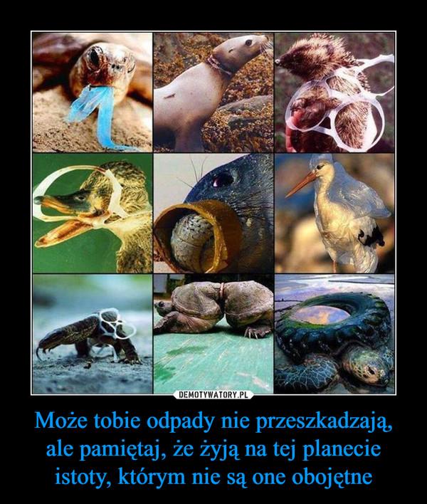 Może tobie odpady nie przeszkadzają, ale pamiętaj, że żyją na tej planecie istoty, którym nie są one obojętne –