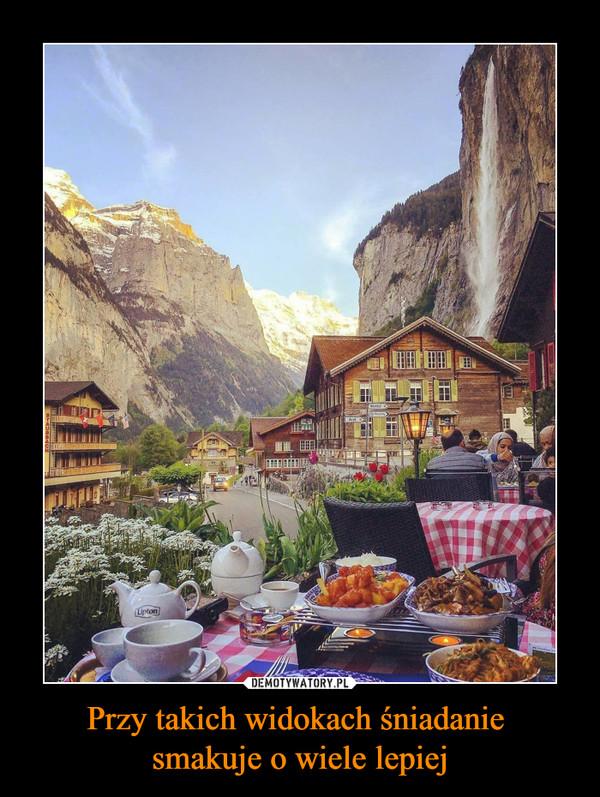 Przy takich widokach śniadanie smakuje o wiele lepiej –