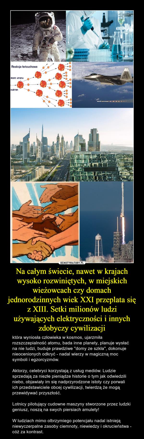 Na całym świecie, nawet w krajach wysoko rozwiniętych, w miejskich wieżowcach czy domach jednorodzinnych wiek XXI przeplata się z XIII. Setki milionów ludzi używających elektryczności i innych zdobyczy cywilizacji – która wyniosła człowieka w kosmos, ujarzmiła rozszczepialność atomu, bada inne planety, planuje wysłać na nie ludzi, buduje prawdziwe ''domy ze szkła'', dokonuje nieocenionych odkryć - nadal wierzy w magiczną moc symboli i egzorcyzmów.Aktorzy, celebryci korzystają z usług mediów. Ludzie sprzedają za niezłe pieniądze historie o tym jak odwiedzili niebo, objawiały im się nadprzyrodzone istoty czy porwali ich przedstawiciele obcej cywilizacji, twierdzą że mogą przewidywać przyszłość.Lotnicy pilotujący cudowne maszyny stworzone przez ludzki geniusz, noszą na swych piersiach amulety!W ludziach mimo olbrzymiego potencjału nadal istnieją niewyczerpalne zasoby ciemnoty, niewiedzy i okrucieństwa - cóż za kontrast.