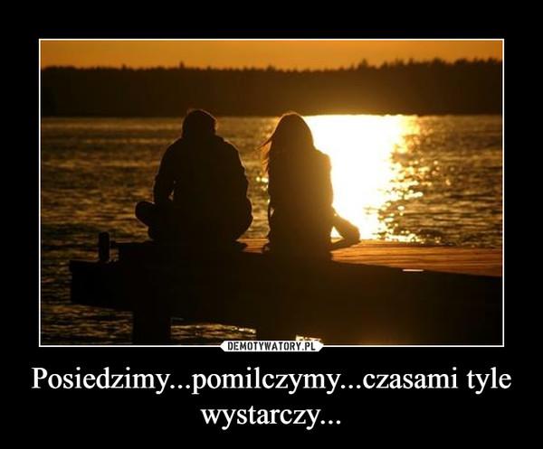 Posiedzimy...pomilczymy...czasami tyle wystarczy... –