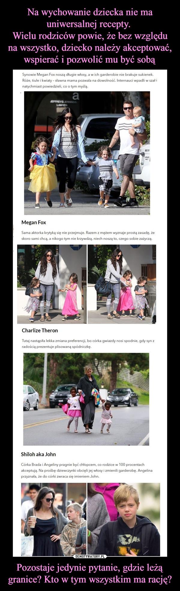 Pozostaje jedynie pytanie, gdzie leżą granice? Kto w tym wszystkim ma rację? –  Synowie Megan Fox noszą długie włosy, a w ich garderobie nie brakuje sukienek. Róże, tiule i kwiaty - sławna mama pozwala na dowolność. Internauci wpadli w szał i natychmiast powiedzieli co o tym myślą. Megan Fox sama aktorka krytyką się nie przejmuje . Razem z mężem wyznaje prostą zasad, że skoro sami chcą , a nikogo tym nie krzywdzą, niech noszą to, czego sobie zażyczą. Charlize Theron Tutaj nastąpiła lekka zmiana preferencji, bo córka gwiazdy nosi spodnie, gdy syn z radością prezentuje plisowaną spódniczkę. Shiloh aka John Córka Brada i Angeliny pragnie być chłopcem, co rodzice w 100 procentach akceptują. Na prośbę dziewczynki obcięli jej włosy i zmienili garderobę. Angelina przyznała, że do córki zwraca się imieniem John