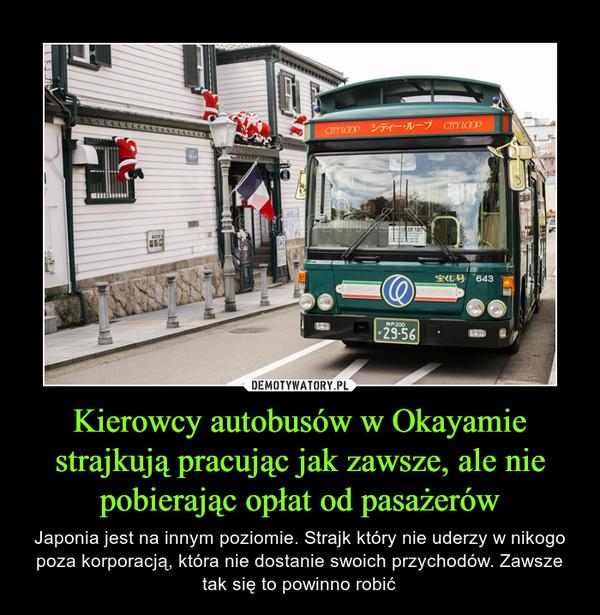 Kierowcy autobusów w Okayamie strajkują pracując jak zawsze, ale nie pobierając opłat od pasażerów – Japonia jest na innym poziomie. Strajk który nie uderzy w nikogo poza korporacją, która nie dostanie swoich przychodów. Zawsze tak się to powinno robić
